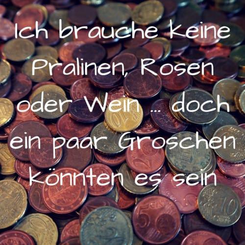 Spruch für Geldgeschenke: Ich brauche keine Pralinen, Rosen oder Wein ... doch ein paar Groschen könnten es sein
